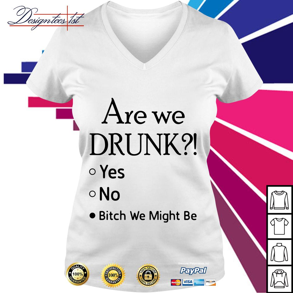 Are we drunk yes no bitch we might be V-neck T-shirt