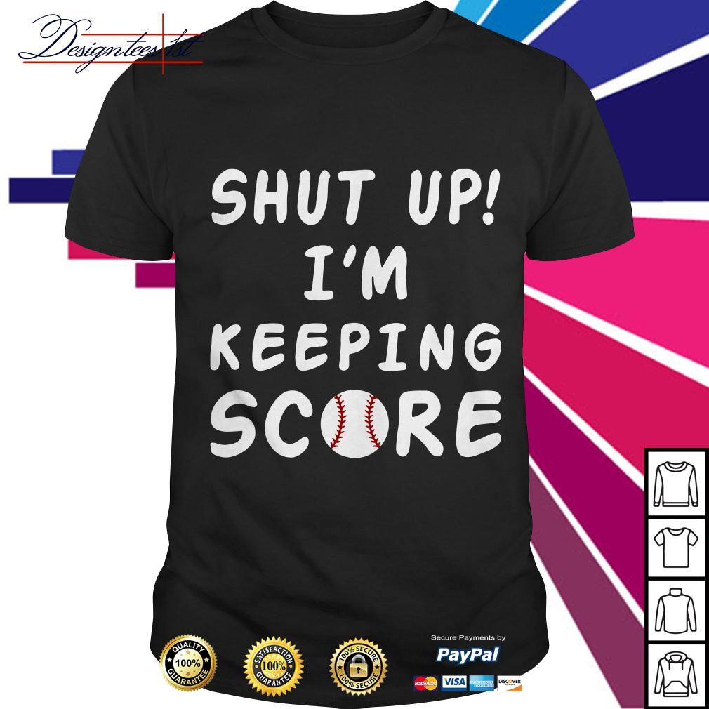 Baseball shut up I'm keeping score shirt