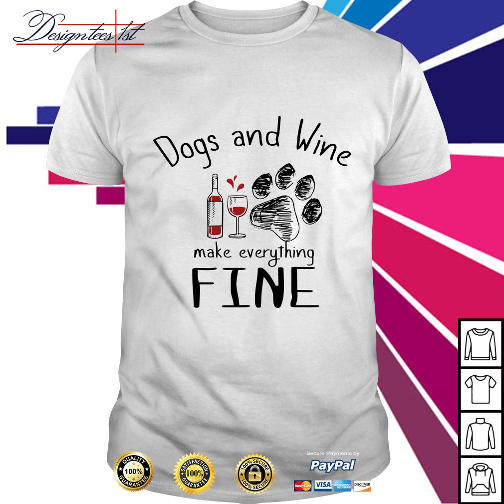 Dogs and wine make everything fine shirt