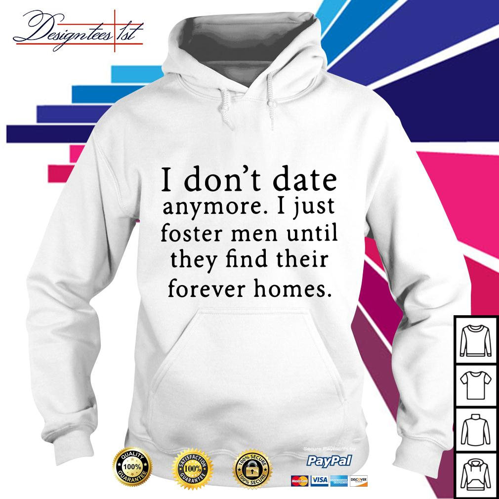 I don't date anymore I just foster men until they find their forever Hoodie