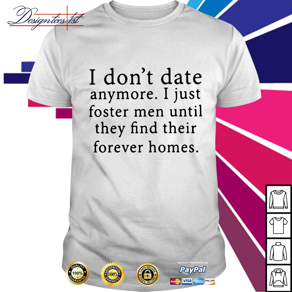 I don't date anymore I just foster men until they find their forever shirt