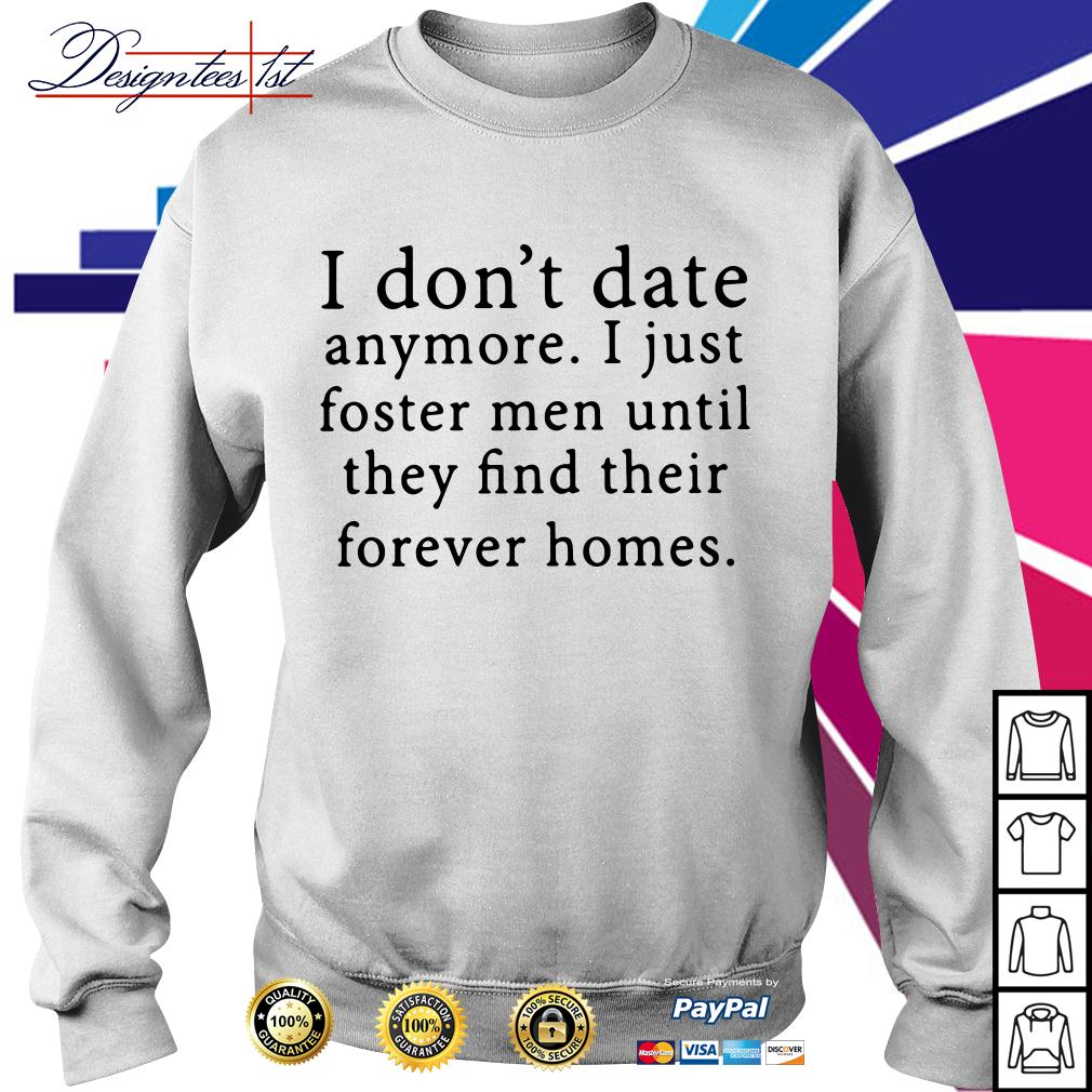 I don't date anymore I just foster men until they find their forever Sweater