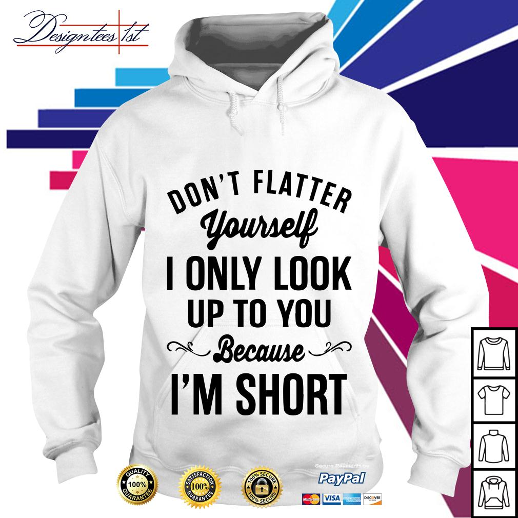 Don't flatter yourself I only look up to you because I am short Hoodie