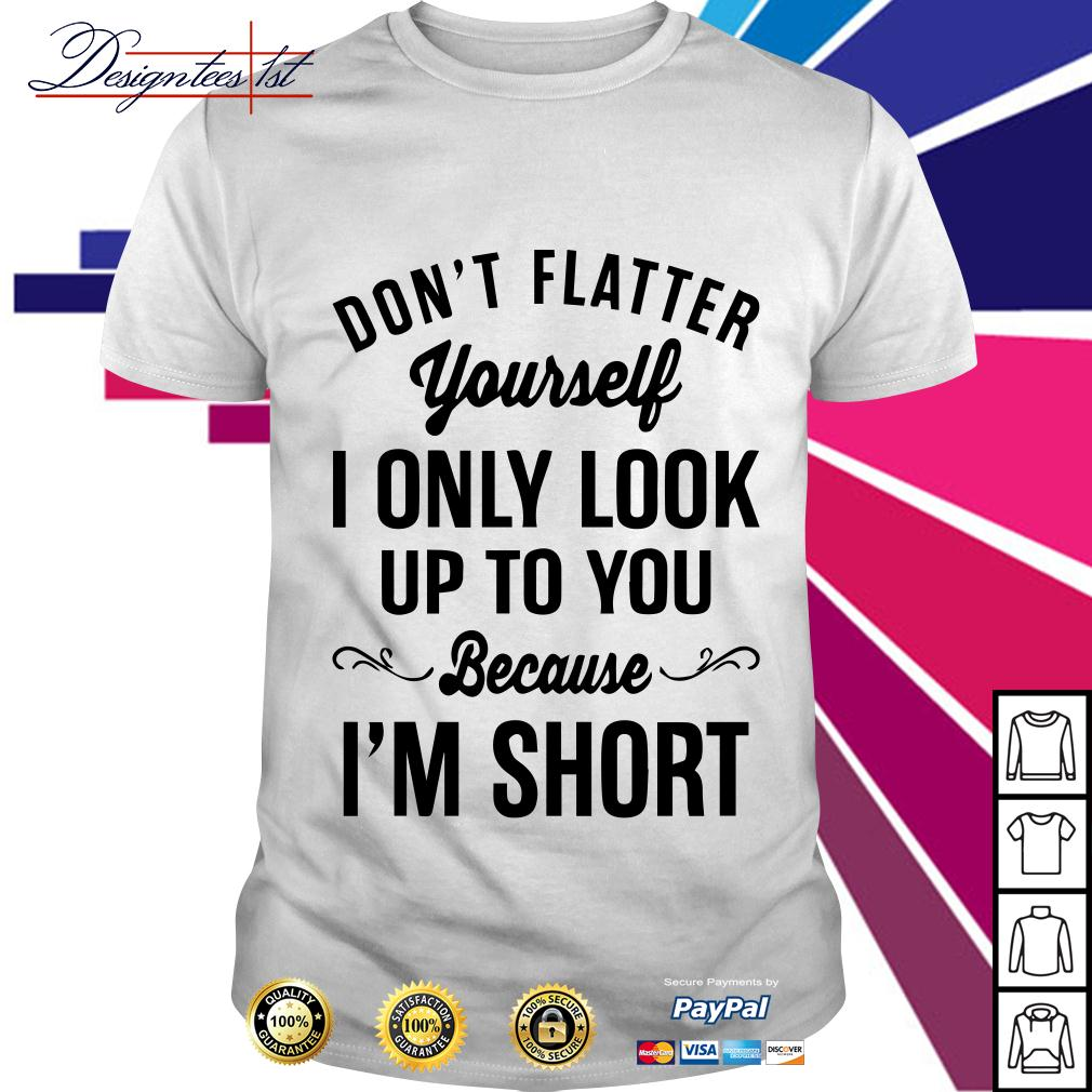 Don't flatter yourself I only look up to you because I am short shirt