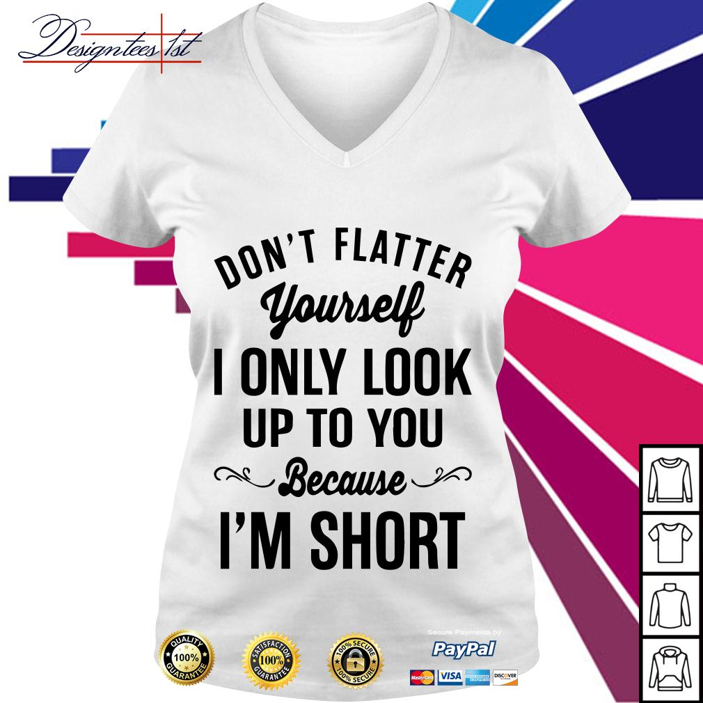 Don't flatter yourself I only look up to you because I am short V-neck T-shirt