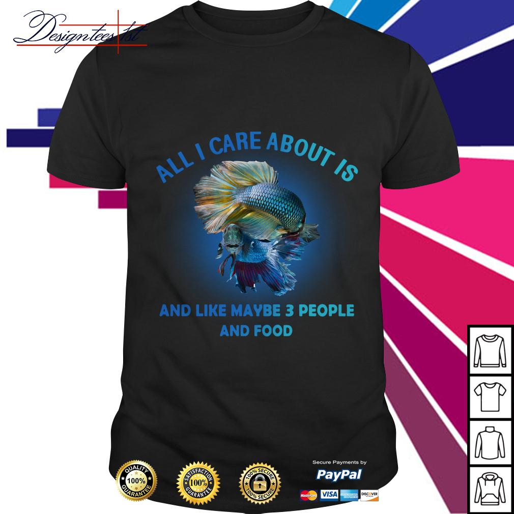 Fish all I care about is and like maybe 3 people and food shirt