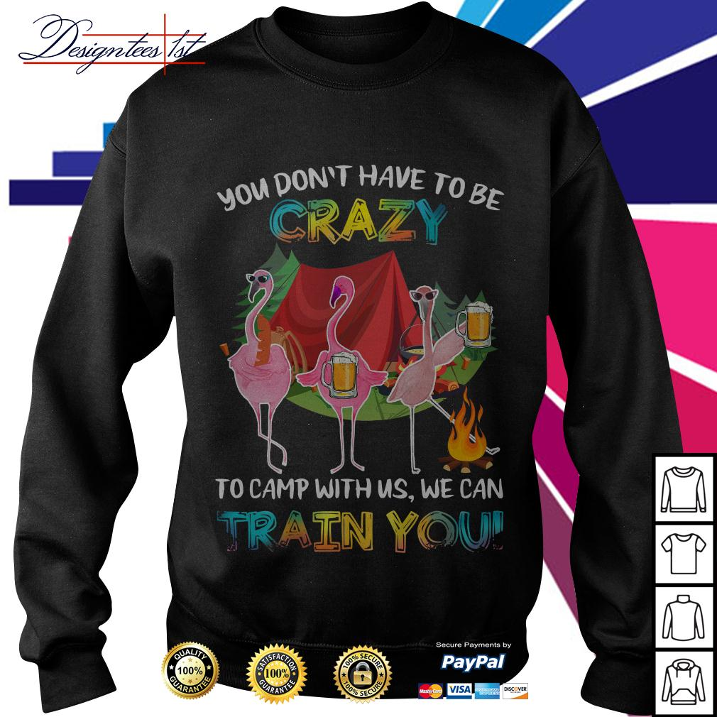 Flamingo you don't have to be crazy to camp with us we can train you Sweater