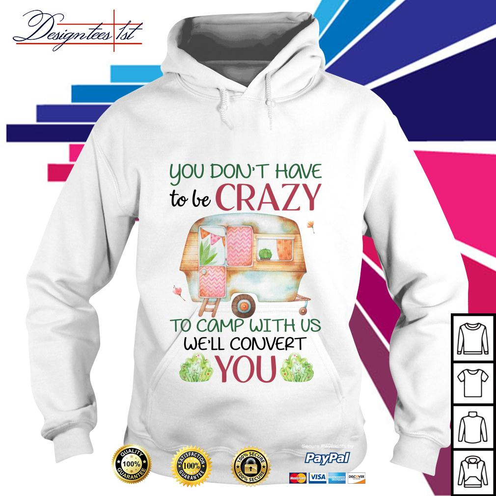 Floral you don't have to be crazy to camp with us we'll convert you Hoodie