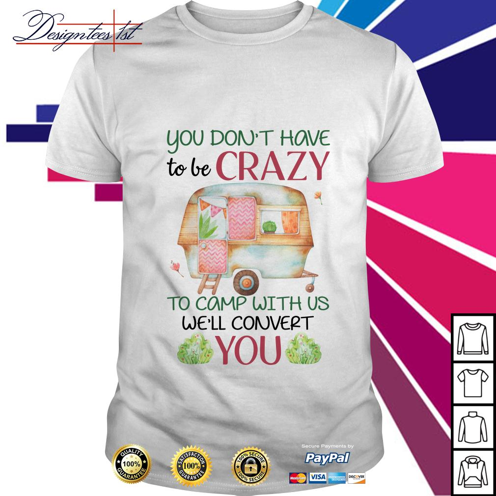 Floral you don't have to be crazy to camp with us we'll convert you shirt