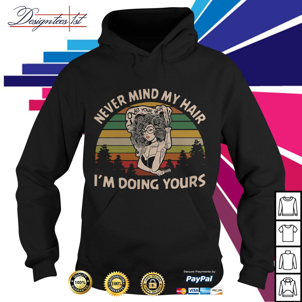 Girl love your hair never mind my hair I'm doing yours vintage Hoodie