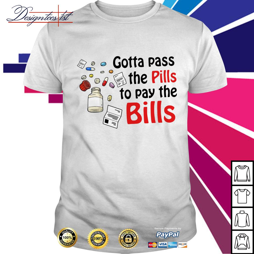 Gotta pass the pills to pay the bills shirt