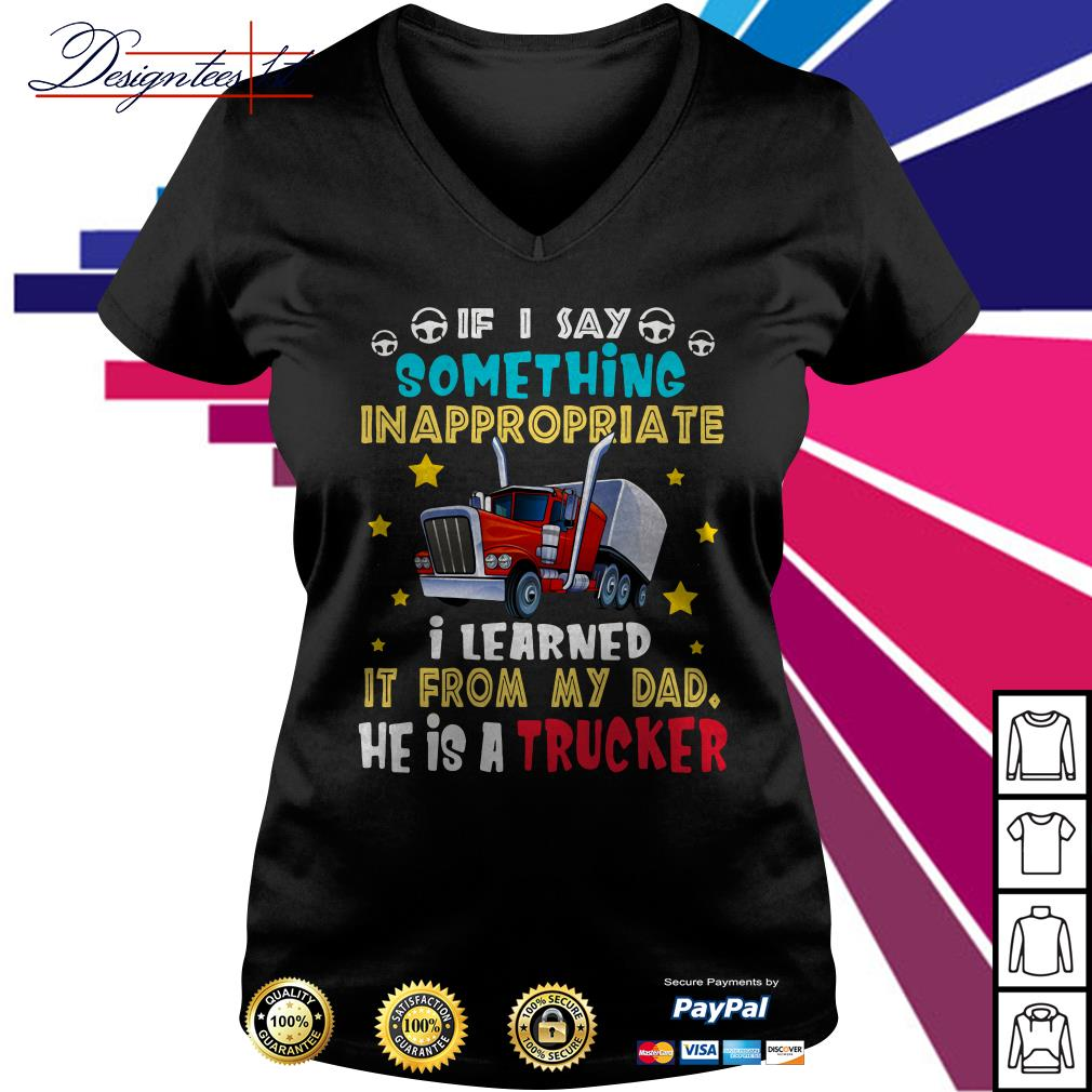 If I say something inappropriate I learned it from my Dad he is a Trucker V-neck t-shirt