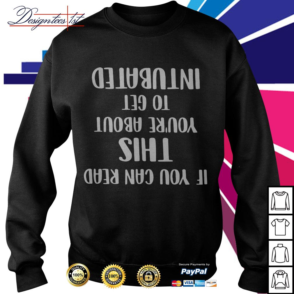 If you can read shit you're about to get intubated Sweater