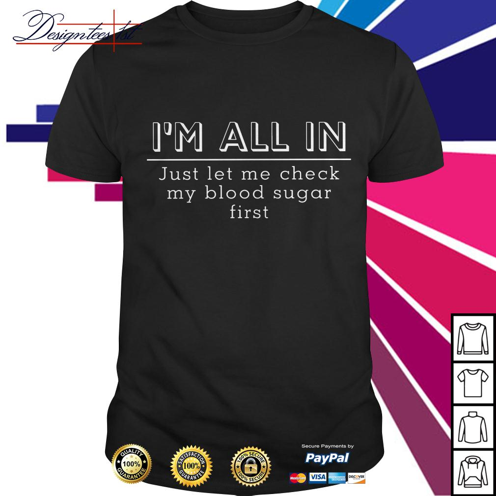 I'm all in just let me check my blood sugar first shirt