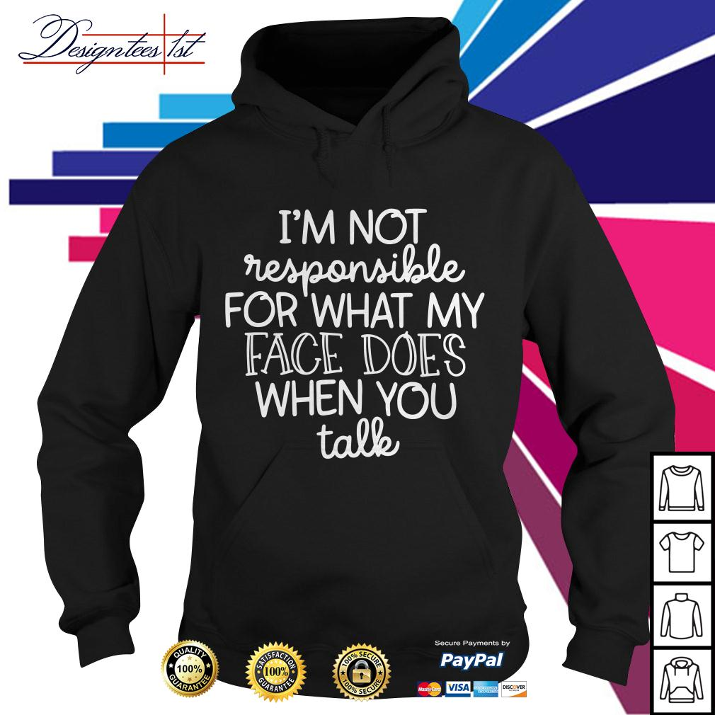 I'm not responsible for what my face does when you talk Hoodie