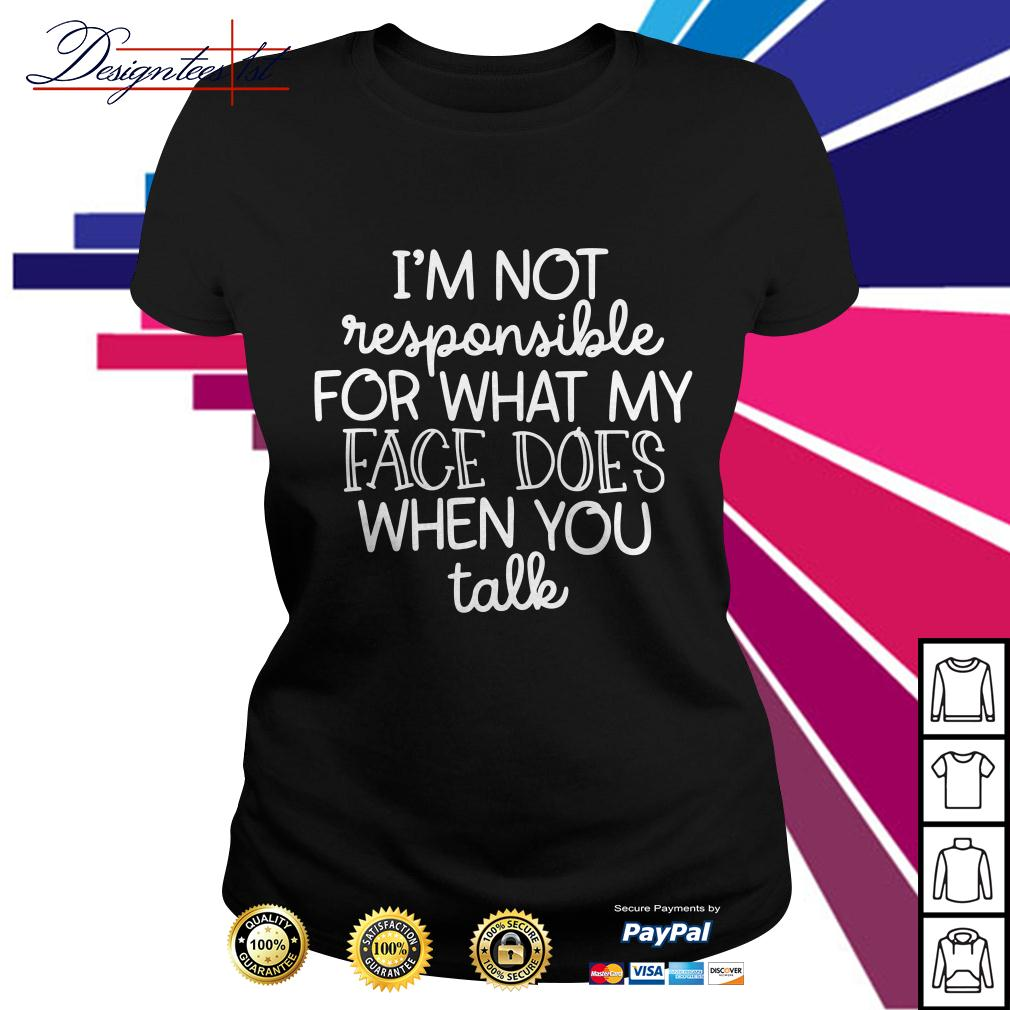 I'm not responsible for what my face does when you talk Ladies Tee