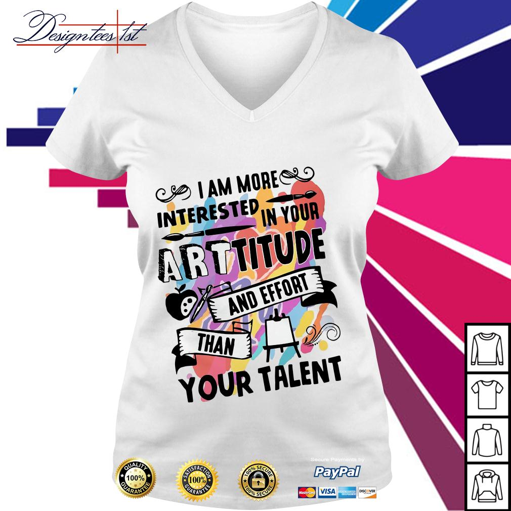 I am more interested in your arttitude and effort than your talent V-neck T-shirt