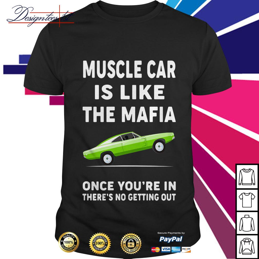 Muscle car is like the mafia once you're in there's no getting out shirt