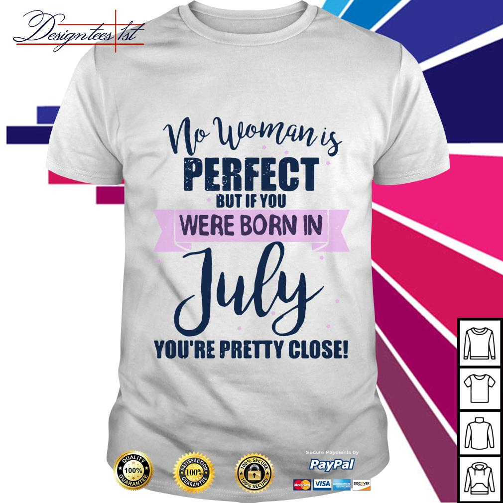 No woman is perfect but if you were born in July you're pretty close shirt
