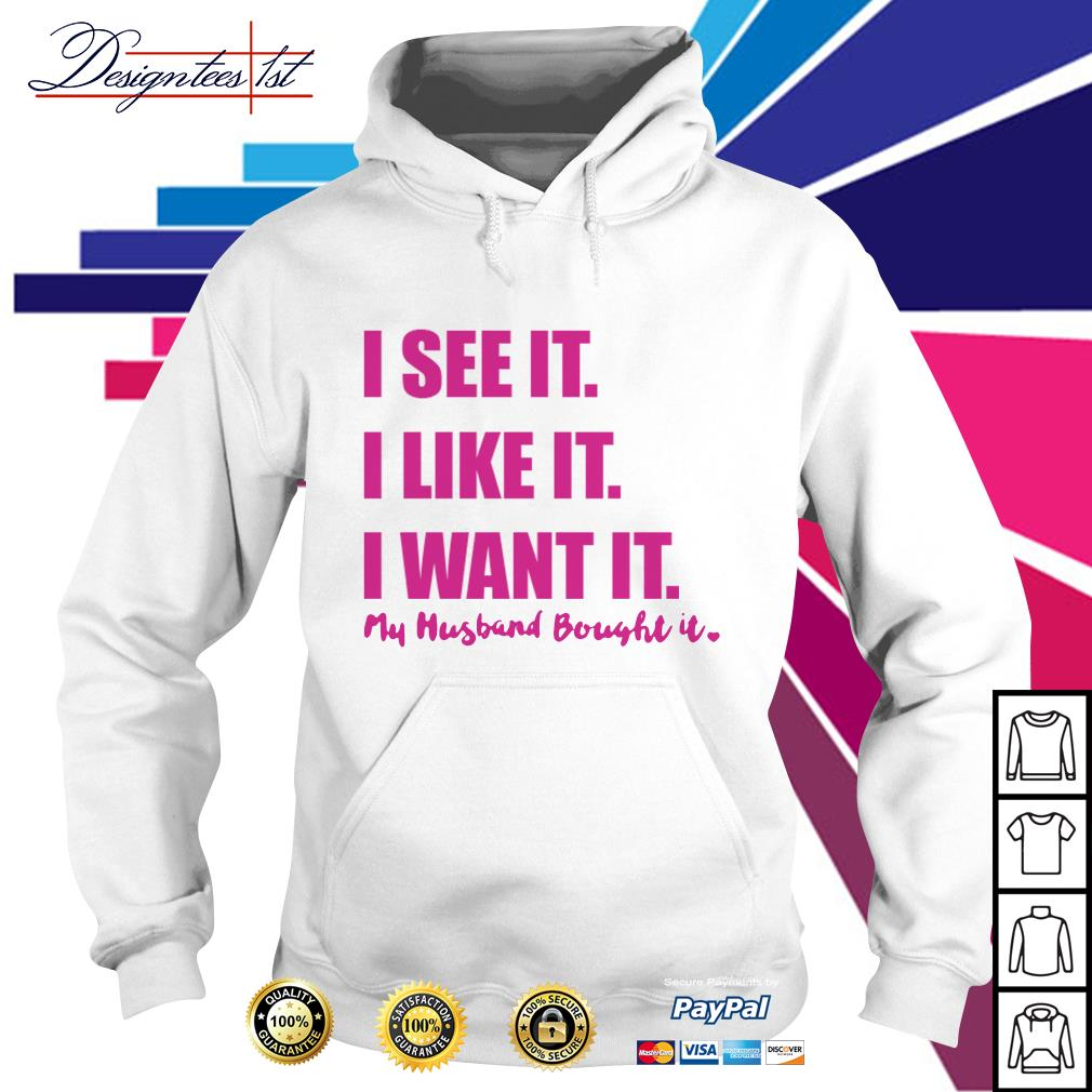 Official I see it I like it I want it my husband bought it Hoodie
