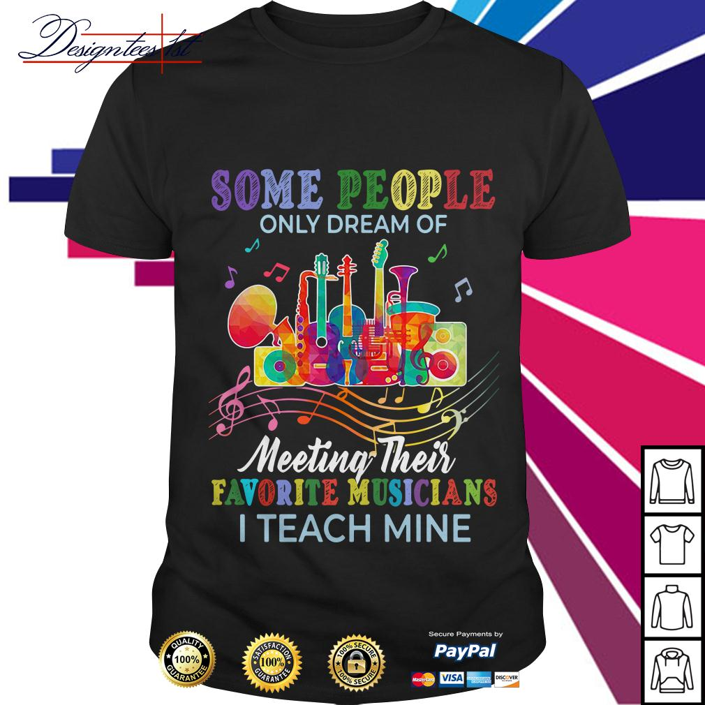 Some people only dream of meeting their favorite musicians I teach mine shirt