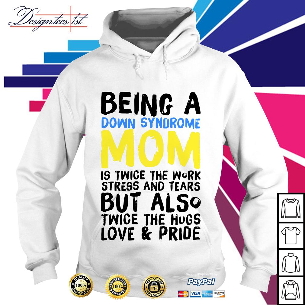 Being a down syndrome mom is twice the work stress and tBeing a down syndrome mom is twice the work stress and tears Hoodieears Hoodie