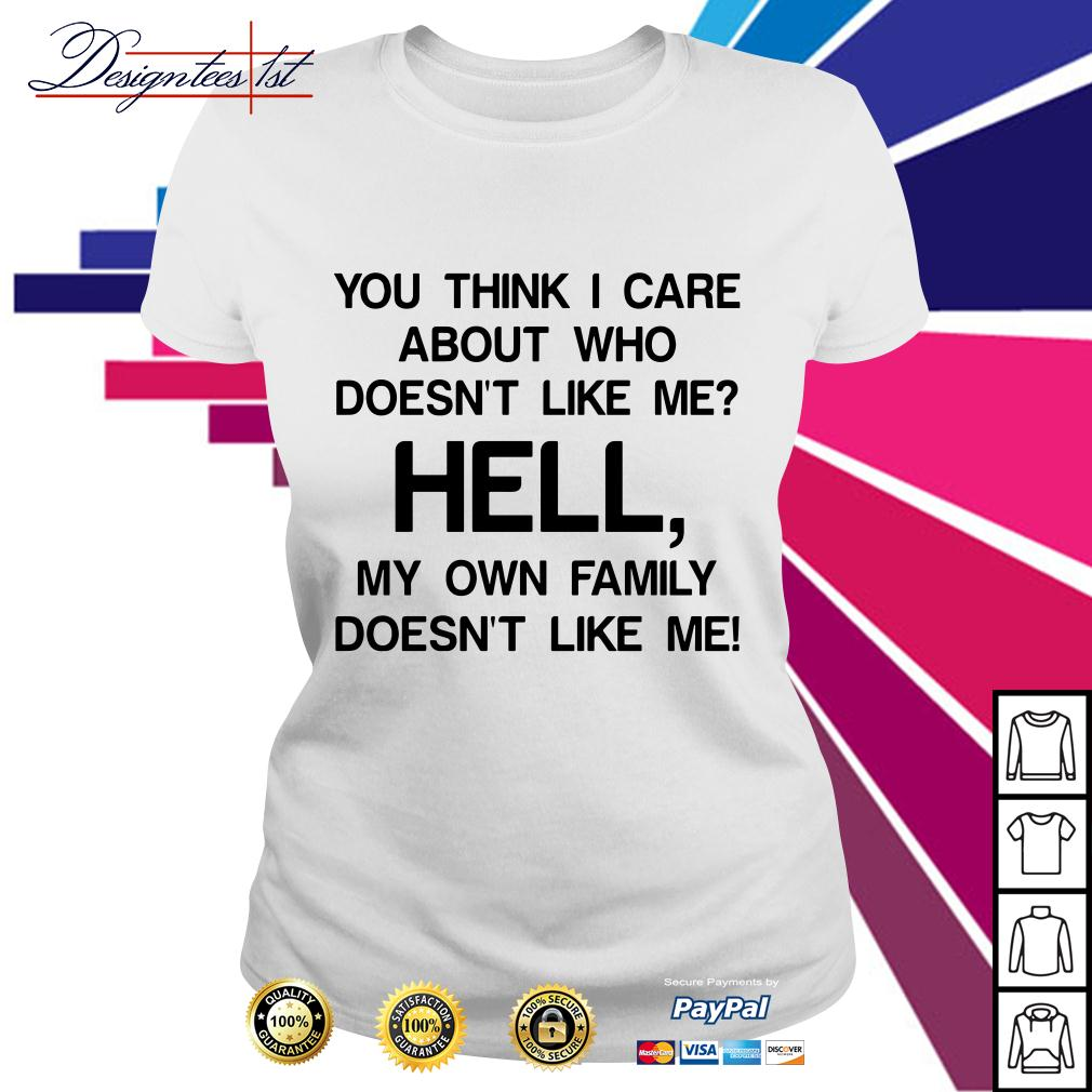 You think I care about who doesn't like me hell my own famil Ladies Tee