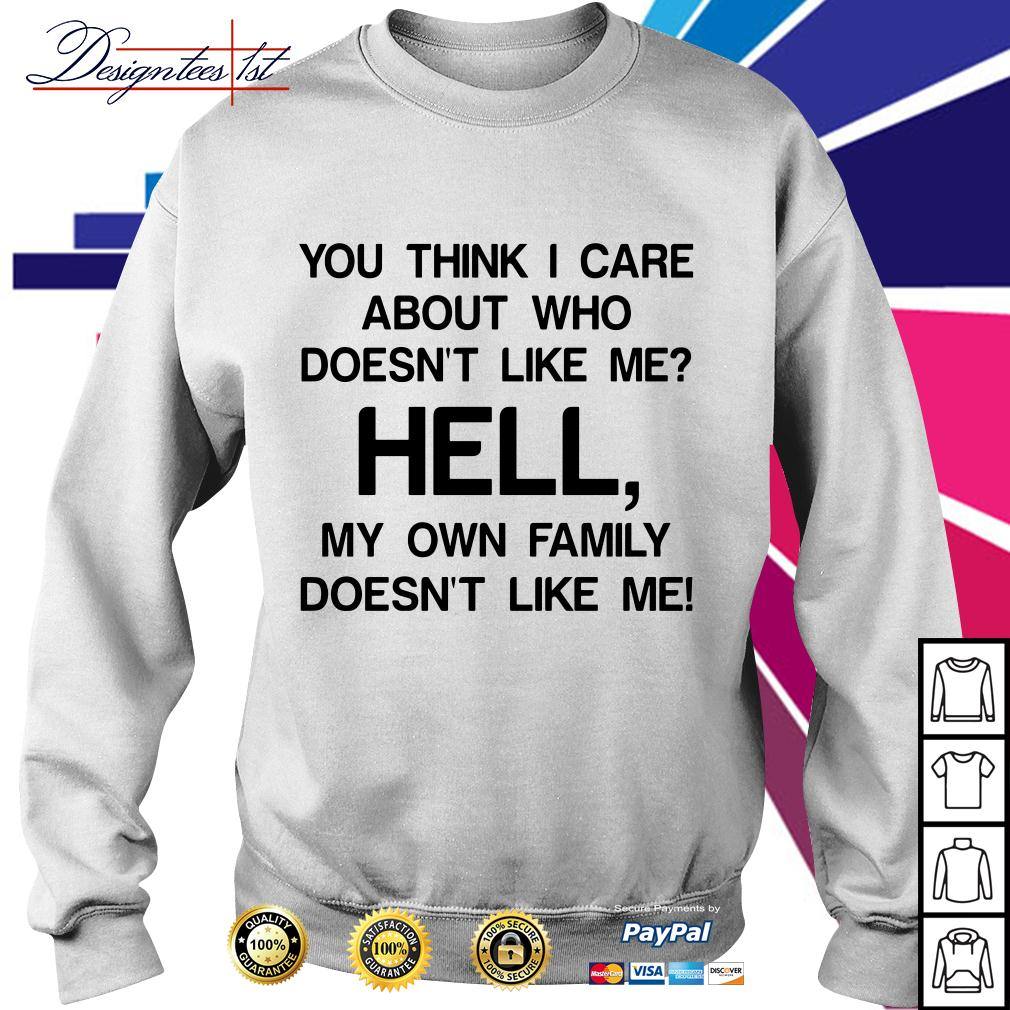 You think I care about who doesn't like me hell my own famil Sweater