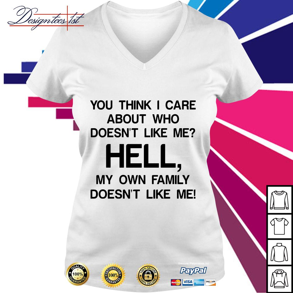 You think I care about who doesn't like me hell my own famil V-neck T-shirt