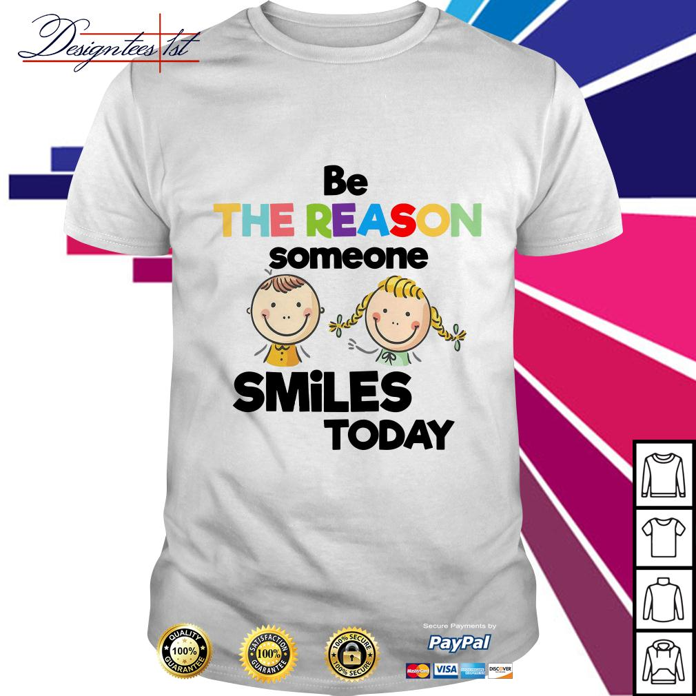 Be the reason someone smiles today shirt