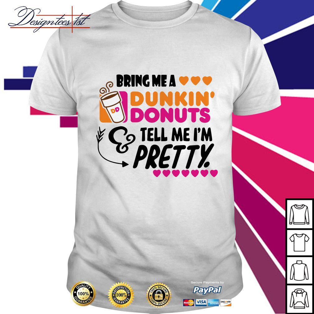 Bring me a dunkin' donuts tell me I'm pretty shirt