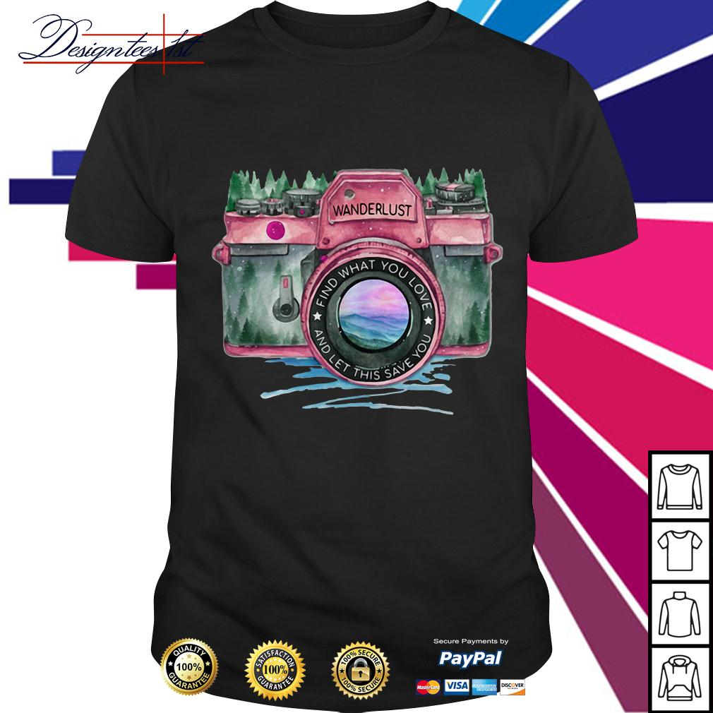 Camera wanderlust find what you love and let this save you shirt