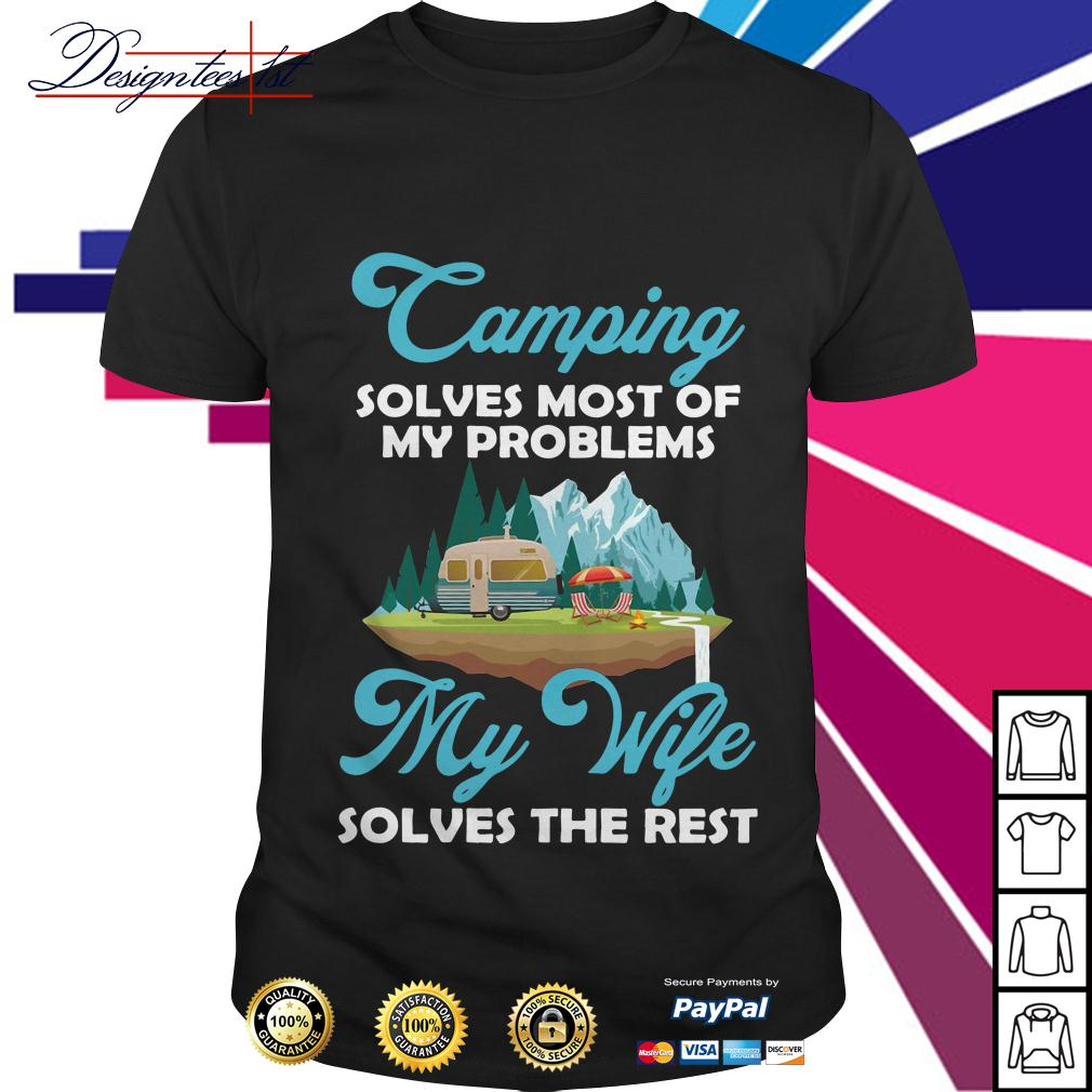 Camping solves most of my problems my wife solves the rest shirt