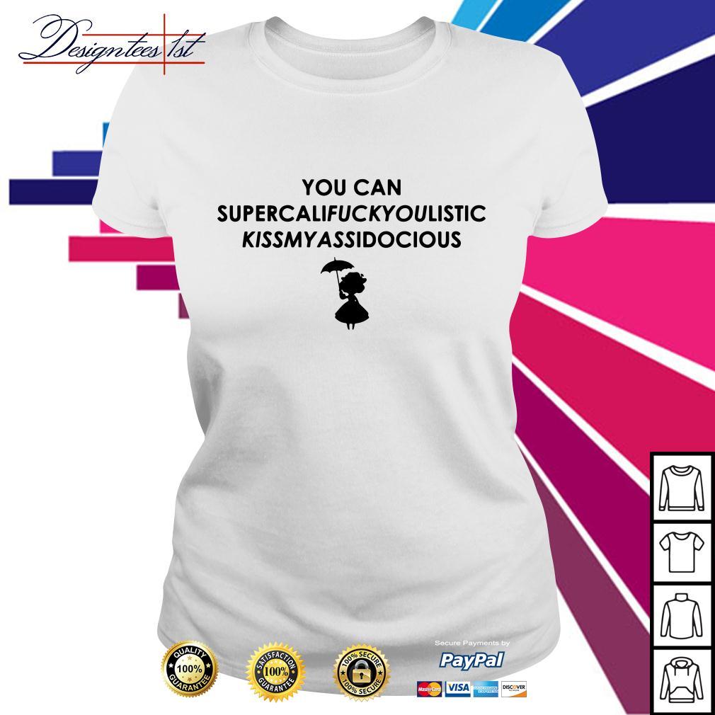 You can Supercalifuckyoulistic Kissmyassidocious Ladies Tee