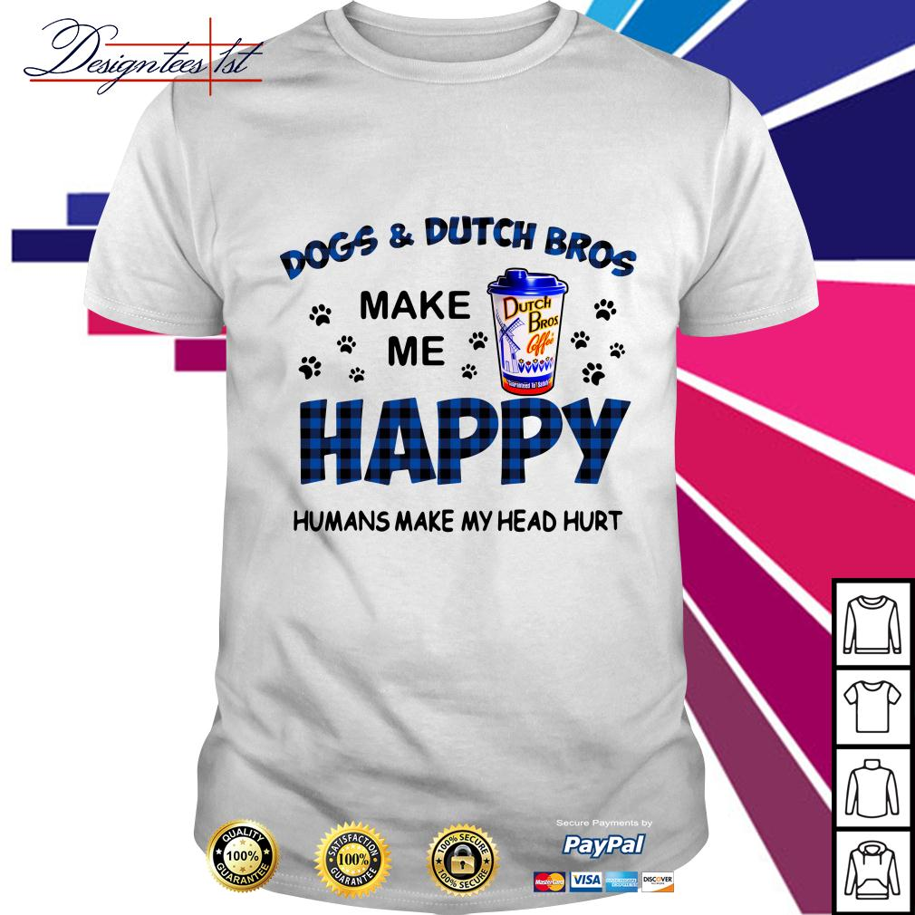 Dogs and Dutch bros make me happy humans make my head hurt shirt