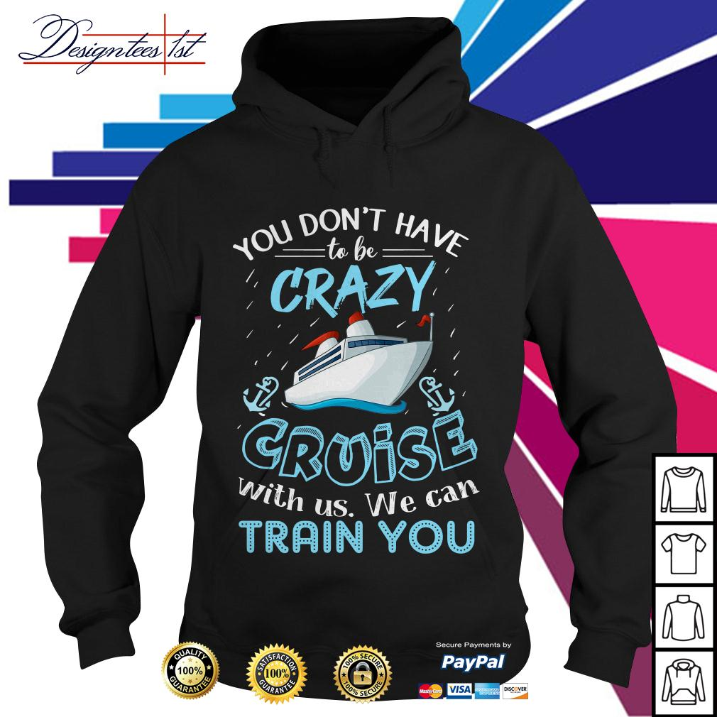You don't have to be crazy cruise with us we can train you Hoodie