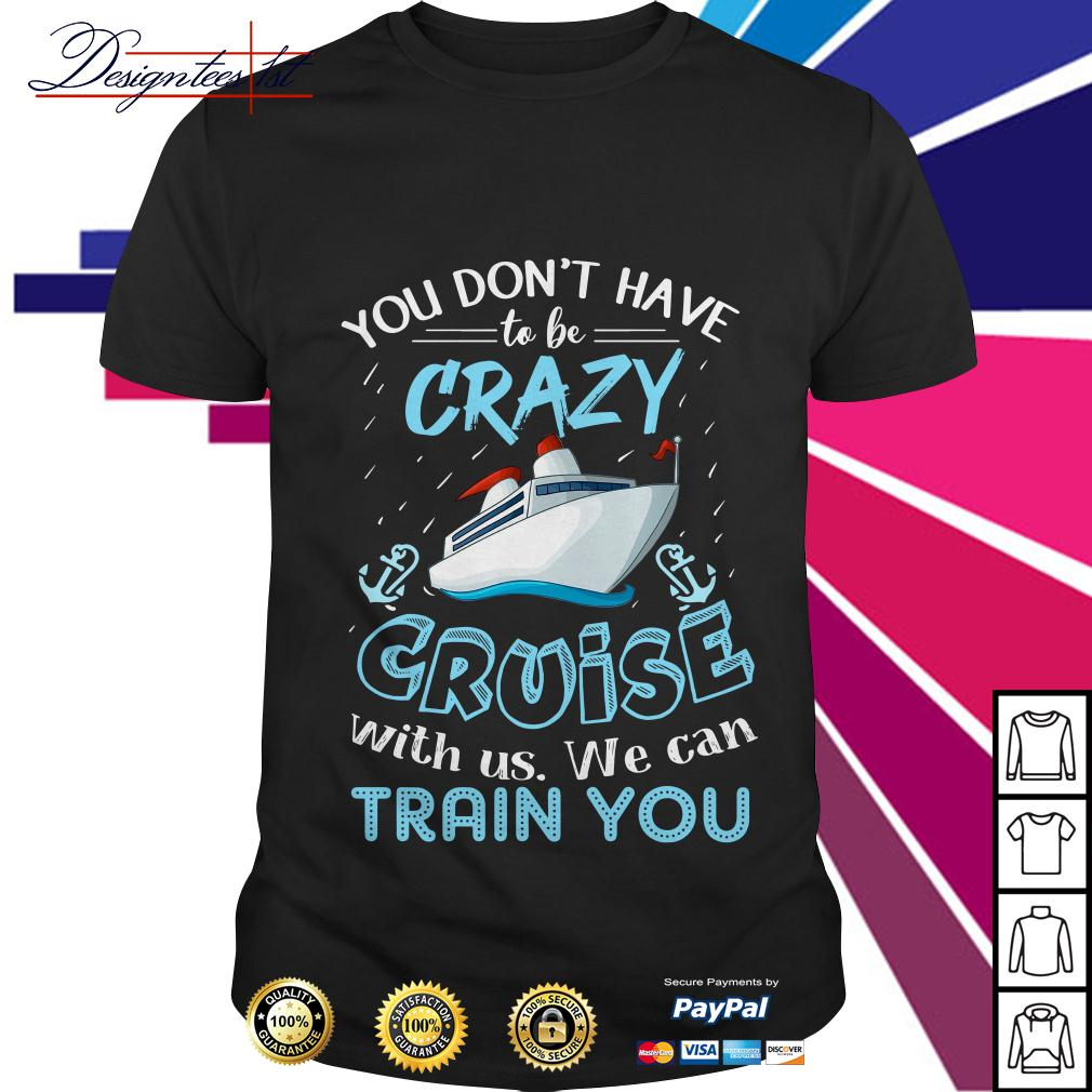 You don't have to be crazy cruise with us we can train you shirt