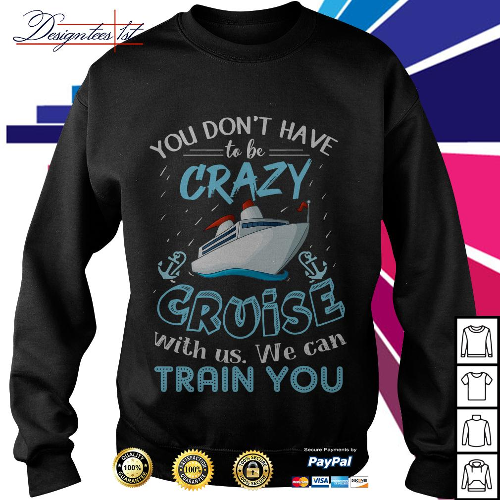 You don't have to be crazy cruise with us we can train you Sweater