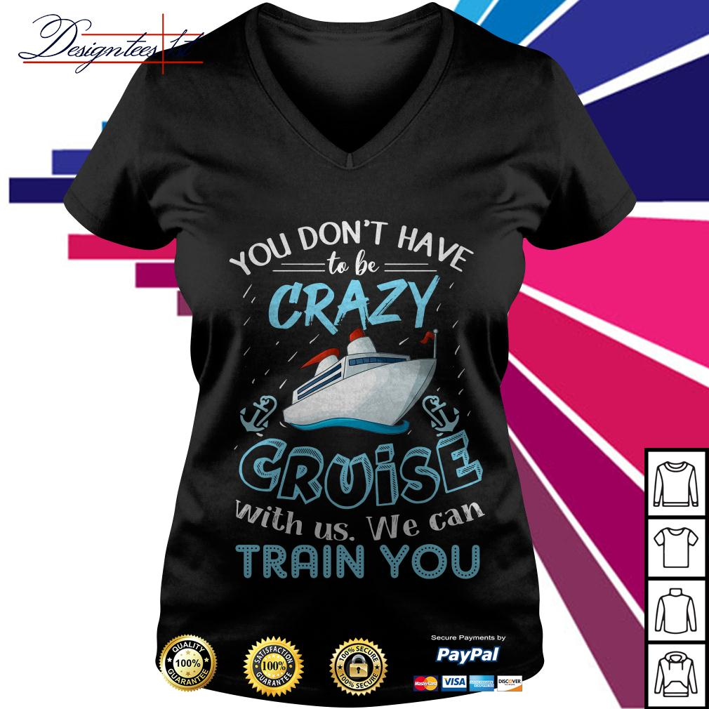 You don't have to be crazy cruise with us we can train you V-neck T-shirt