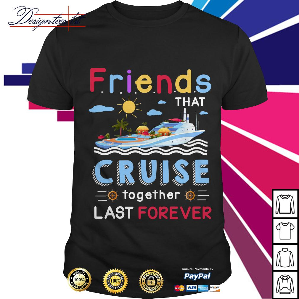 Friends that cruise together stay forever shirt