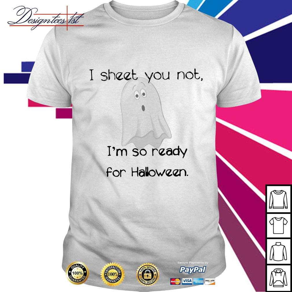 Ghost I sheet you not I'm so ready for Halloween shirt