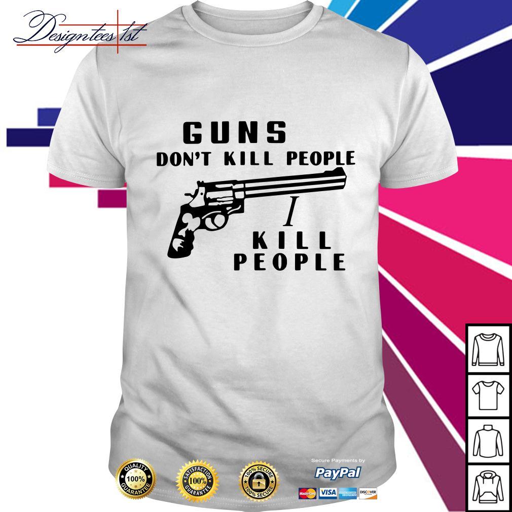 Guns don't kill people I kill people shirt