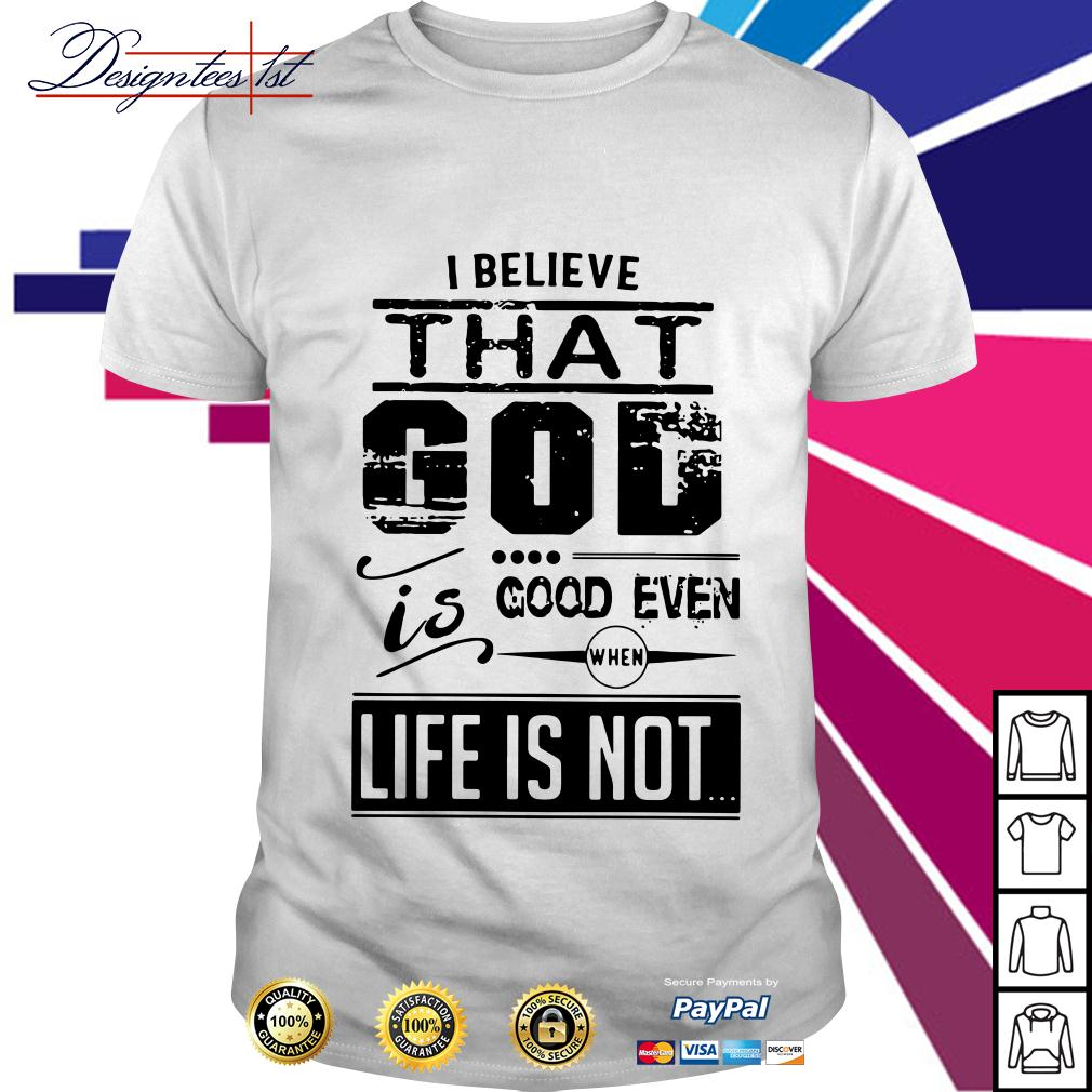 I believe that God is good even when life is not shirt