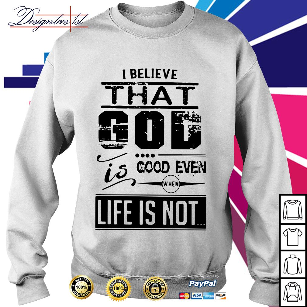 I believe that God is good even when life is not Sweater