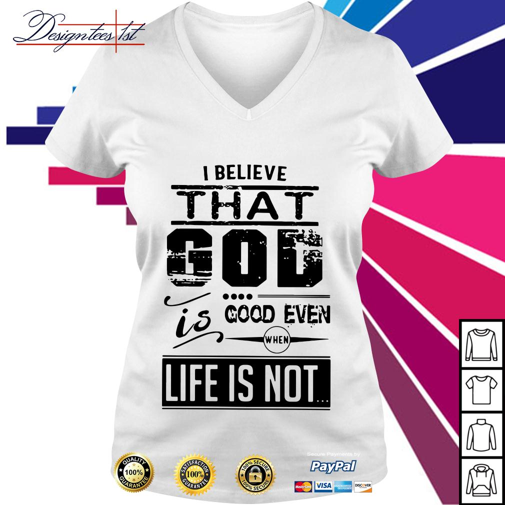 I believe that God is good even when life is not V-neck T-shirt