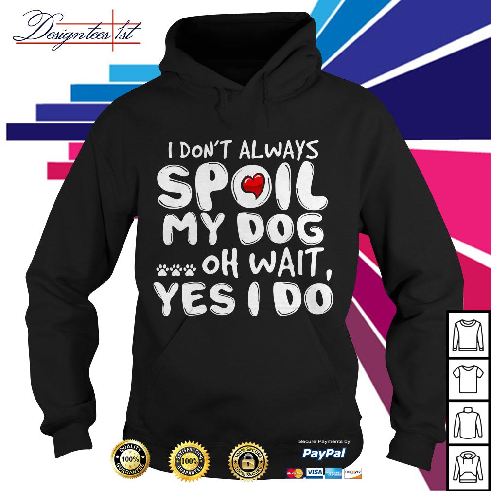 I don't always spoil my dog oh wait yes I do Hoodie