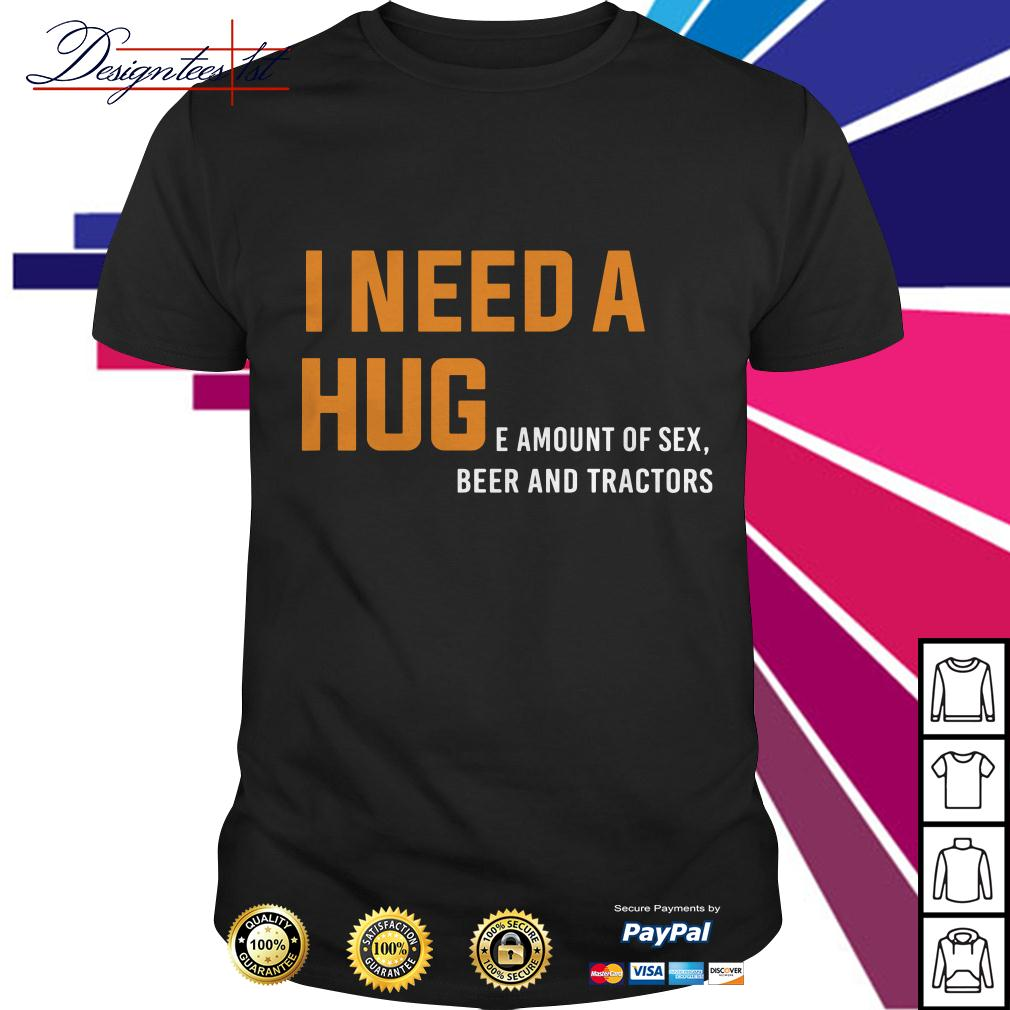 I need a huge amount of sex beer and tractors shirt
