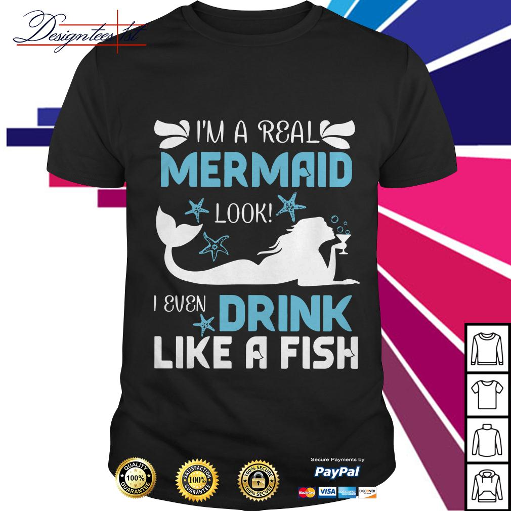 I'm a real mermaid look I even drink like a fish shirt