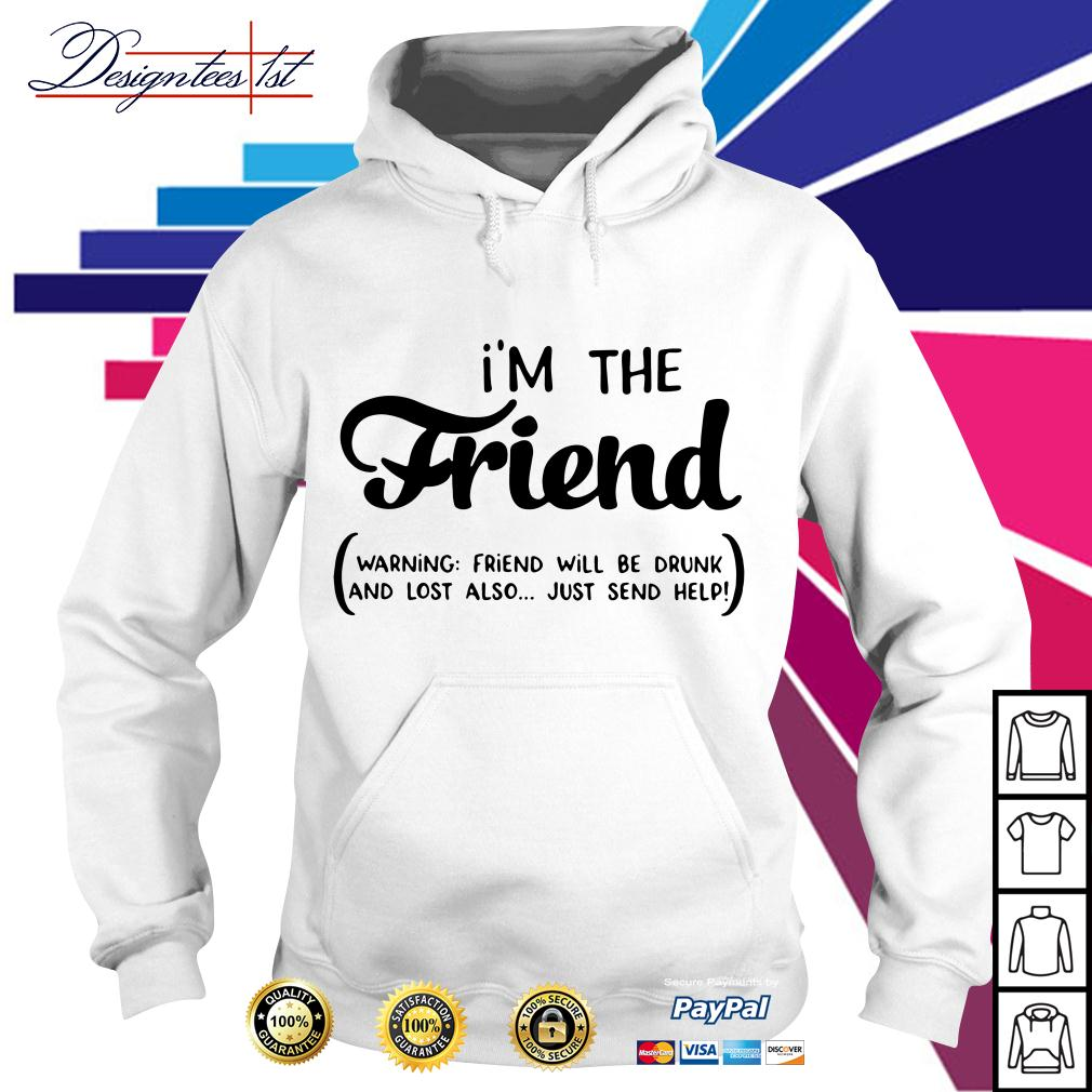 I'm the friend warning friend will be drunk and lost also just send help Hoodie