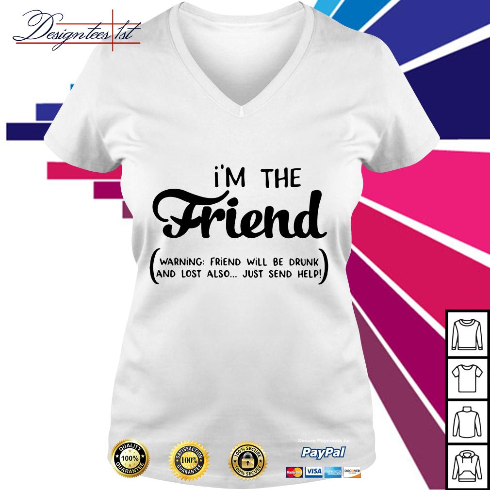 I'm the friend warning friend will be drunk and lost also just send help V-neck T-shirt
